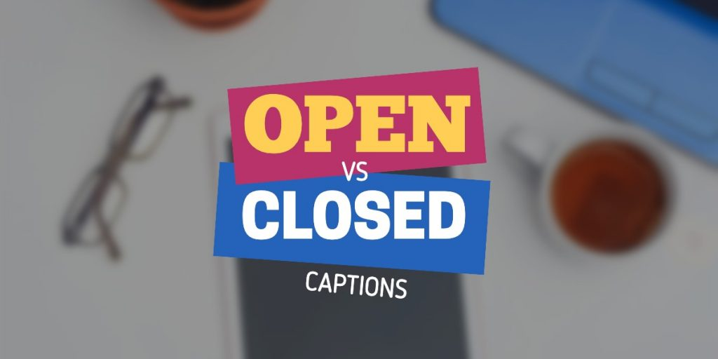 Open vs Closed Captions